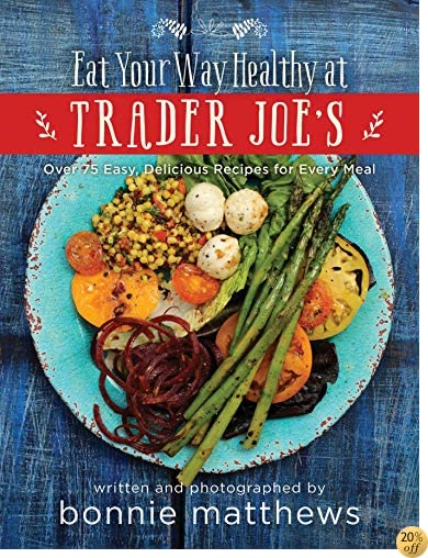 TThe Eat Your Way Healthy at Trader Joe's Cookbook: Over 75 Easy, Delicious Recipes for Every Meal
