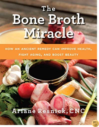 TThe Bone Broth Miracle: How an Ancient Remedy Can Improve Health, Fight Aging, and Boost Beauty