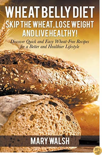Wheat Belly Diet: Skip the Wheat, Lose Weight and Live Healthy! Discover Quick and Easy Wheat-Free Recipes for a Better and Healthier Lifestyle
