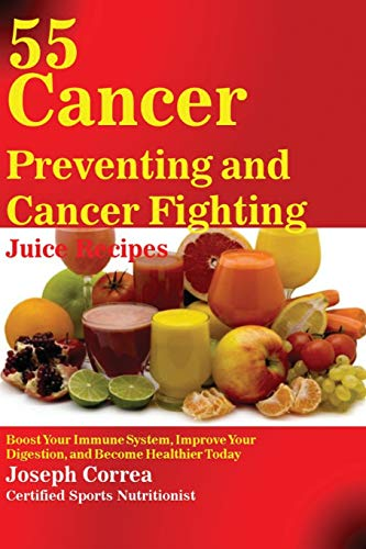 55-cancer-preventing-and-cancer-fighting-juice-recipes-boost-your-immune-system-improve-your-digestion-and-become-healthier-today