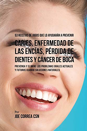 53-recetas-de-jugos-que-lo-ayudarn-a-prevenir-caries-enfermedad-de-las-encas-prdida-de-dientes-y-cncer-de-boca-preventa-y-elimine-los-problemas-usando-soluciones-naturales-spanish-edition
