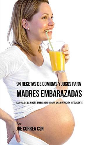 94-recetas-de-comidas-y-jugos-para-madres-embarazadas-la-gua-de-la-madre-embarazadas-para-una-nutricin-inteligente-spanish-edition