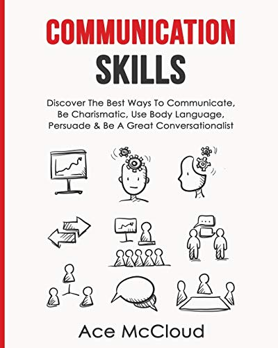 communication-skills-discover-the-best-ways-to-communicate-be-charismatic-use-body-language-persuade-be-a-great-conversationalist-develop-incredible-people-skills-by-utilizing
