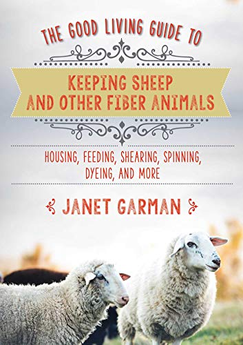 the-good-living-guide-to-fiber-animals-fleece-and-yarn-raising-fiber-animals-and-shearing-carding-spinning-and-dyeing-wool