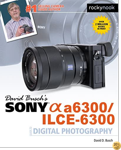 TDavid Busch's Sony Alpha a6300/ILCE-6300 Guide to Digital Photography