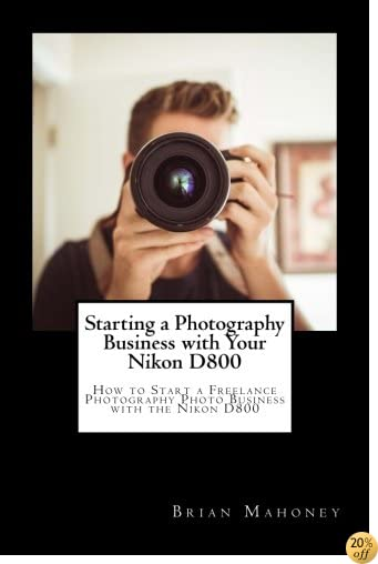 Starting a Photography Business with Your Nikon D800: How to Start a Freelance Photography Photo Business with the Nikon D800