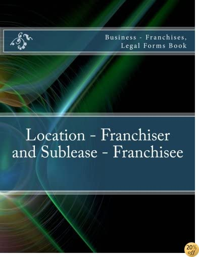 Location - Franchiser and Sublease - Franchisee: Business - Franchises, Legal Forms Book