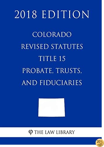 Colorado Revised Statutes - Title 15 - Probate, Trusts, and Fiduciaries (2018 Edition)