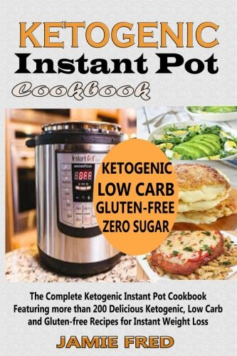 ketogenic-instant-pot-cookbook-the-complete-ketogenic-instant-pot-cookbook-featuring-more-than-200-delicious-ketogenic-low-carb-and-gluten-free-recipes-for-instant-weight-loss