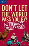 Benson, Sam: Lonely Planet Don't Let the World Pass You By!: 52 Reasons To Have A Passport