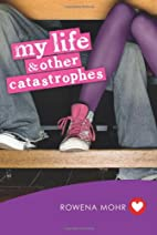 My life & other catastrophes by Rowena Mohr