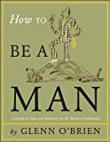 O'Brien, Glenn: How to be a Man: A Guide to Style and Behavior for the Modern Gentleman