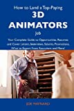 Maynard, Joe: How to Land a Top-Paying 3D animators Job: Your Complete Guide to Opportunities, Resumes and Cover Letters, Interviews, Salaries, Promotions, What to Expect From Recruiters and More