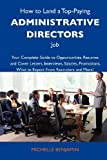 Benjamin, Michelle: How to Land a Top-Paying Administrative directors Job: Your Complete Guide to Opportunities, Resumes and Cover Letters, Interviews, Salaries, Promotions, What to Expect From Recruiters and More