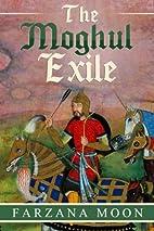 The Moghul Exile by Farzana Moon