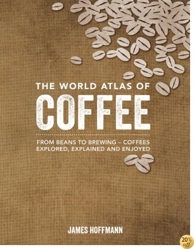 TThe World Atlas of Coffee: From Beans to Brewing -- Coffees Explored, Explained and Enjoyed