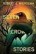 Seven Crow Stories by Robert J. Wiersema