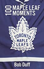 100 Maple Leaf Moments by Bob Duff