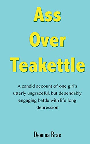 ass-over-teakettle-a-candid-account-of-one-girls-utterly-ungraceful-but-dependably-engaging-battle-with-life-long-depression