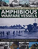 Ireland, Bernard: An Illustrated History of Amphibious Warfare Vessels: A Complete Guide To The Evolution And Development Of Landing Ships And Landing Craft, Shown In 220 Wartime And Modern Photographs