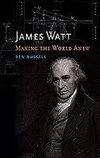 James Watt: Making the World Anew by Ben…