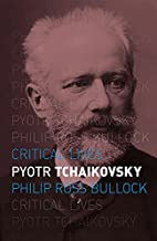 Pyotr Tchaikovsky (Critical Lives) by Philip…