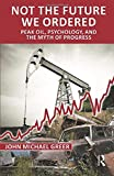 Greer, John Michael: Not the Future We Ordered: The Psychology of Peak Oil and the Myth of Eternal Progress