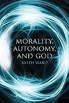 Morality, Autonomy, and God by Keith Ward