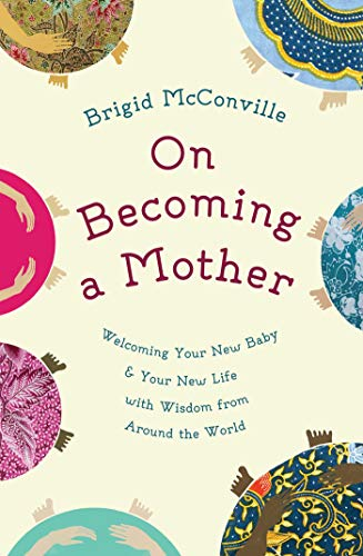 on-becoming-a-mother-welcoming-your-new-baby-and-your-new-life-with-wisdom-from-around-the-world-english-and-german-edition