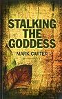 Stalking the Goddess - Mark Carter