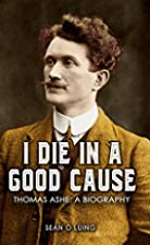 I Die in a Good Cause: Thomas Ashe: A…