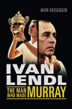 Ivan Lendl- The Man Who Made Murray by Mark…