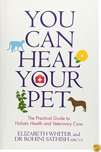 You Can Heal Your Pet: The Practical Guide to Holistic Health and Veterinary Care