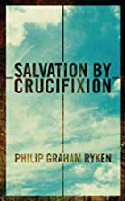 Salvation by Crucifixion by Philip G. Ryken