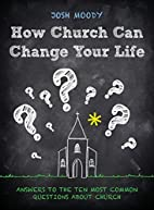 How Church Can Change Your Life: Answers to…