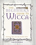 The Beginner's Guide to Wicca: Practical…