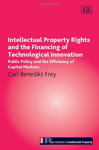 intellectual-property-rights-and-the-financing-of-technological-innovation-public-policy-and-the-efficiency-of-capital-markets-new-horizons-in-intellectual-property-series