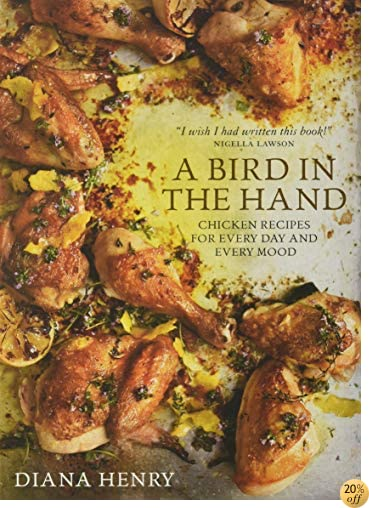 TA Bird in the Hand: Chicken recipes for every day and every mood