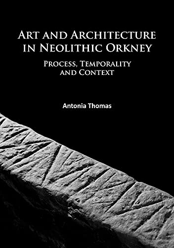 art-and-architecture-in-neolithic-orkney-process-temporality-and-context-university-of-the-highlands-and-islands-archaeology-institute-research