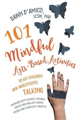 101-mindful-arts-based-activities-to-get-children-and-adolescents-talking-working-with-severe-trauma-abuse-and-neglect-using-found-and-everyday-objects