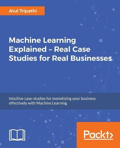 machine-learning-explained-real-case-studies-for-real-businesses-intuitive-case-studies-for-monetizing-your-business-effectively-with-machine-learning