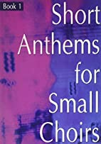 Short Anthems for Small Choirs by Kevin…
