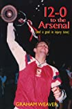 Weaver, Graham: 12-0 to the Arsenal (and a Goal in Injury Time): Arsenal's Thirteen Greatest Games