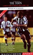 The Toon: A Complete History of Newcastle…