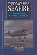 They Gave Me a Seafire by R. Mike Crosley