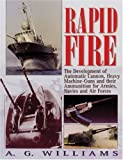 Williams, Anthony: Rapid Fire: The Development of Automatic Cannon, Heavy Machine-Guns and Their Ammunition for Armies, Navies and Air Forces