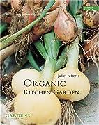 Organic Kitchen Garden by Juliet Roberts