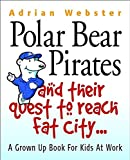 Adrian Webster: Polar Bear Pirates and Their Quest to Reach Fat City: A Grown Ups' Book for Kids at Work