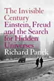 Panek, Richard: The Invisible Century: Einstein, Freud, and the Search for Hidden Universes