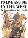 Pegler, Martin: To Live &amp; Die in the West: The American Indian Wars